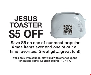 $5 OFF JESUS TOASTER. Save $5 on one of our most popular Xmas items ever and one of our all time favorites. Great gift...great fun!!. Valid only with coupon. Not valid with other coupons or on sale items. Coupon expires 1-27-17.