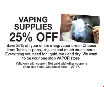 25% OFF VAPING SUPPLIES. Save 25% off your entire e-cig/vapor order. Choose from Tanks, e-pens,e-juice and much much more. Everything you need for liquid, wax and dry. We want to be your one stop VAPOR store. Valid only with coupon. Not valid with other coupons or on sale items. Coupon expires 1-27-17.