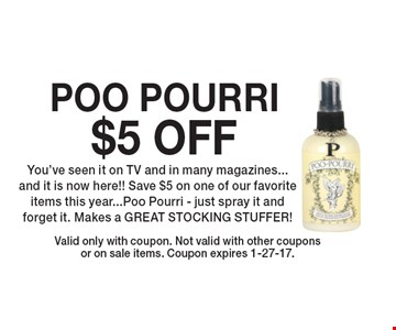 $5 OFF POO POURRI You've seen it on TV and in many magazines...and it is now here!! Save $5 on one of our favorite items this year...Poo Pourri - just spray it and forget it. Makes a GREAT STOCKING STUFFER! Valid only with coupon. Not valid with other coupons or on sale items. Coupon expires 1-27-17.