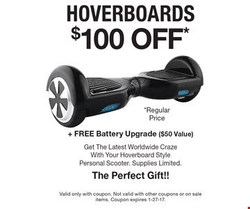 $100 OFF* hoverboards + Free Battery Upgrade ($50 Value). Get The Latest Worldwide Craze With Your Hoverboard Style Personal Scooter. Supplies Limited. The Perfect Gift!!. Valid only with coupon. Not valid with other coupons or on sale items. Coupon expires 1-27-17.