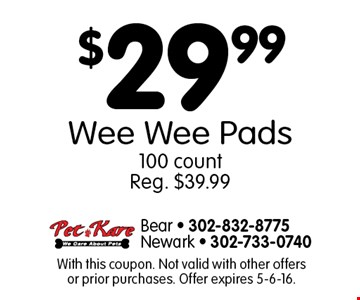 $29.99 Wee Wee Pads. 100 count Reg. $39.99. With this coupon. Not valid with other offers or prior purchases. Offer expires 5-6-16.
