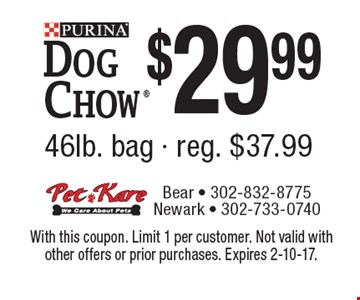 $29.99 Dog Chow 46lb. bag. Reg. $37.99. With this coupon. Limit 1 per customer. Not valid with other offers or prior purchases. Expires 2-10-17.