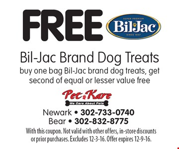 FREE Bil-Jac Brand Dog Treats. Buy one bag Bil-Jac brand dog treats, get second of equal or lesser value free. With this coupon. Not valid with other offers, in-store discounts or prior purchases. Excludes 12-3-16. Offer expires 12-9-16.
