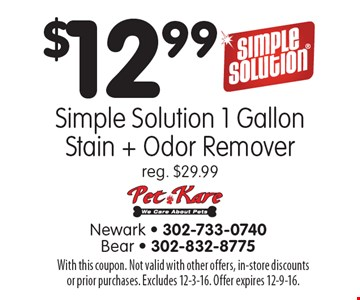 $12.99 Simple Solution 1 Gallon Stain + Odor Remover. Reg. $29.99. With this coupon. Not valid with other offers, in-store discounts or prior purchases. Excludes 12-3-16. Offer expires 12-9-16.