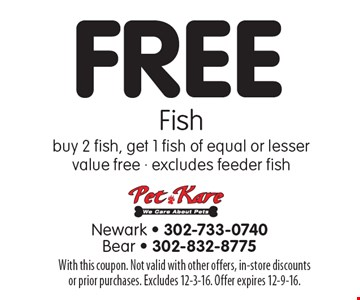 FREE Fish. Buy 2 fish, get 1 fish of equal or lesser value free. Excludes feeder fish. With this coupon. Not valid with other offers, in-store discounts or prior purchases. Excludes 12-3-16. Offer expires 12-9-16.