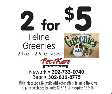 2 for $5 Feline Greenies. 2.1 oz. - 2.5 oz. sizes. With this coupon. Not valid with other offers, in-store discounts or prior purchases. Excludes 12-3-16. Offer expires 12-9-16.