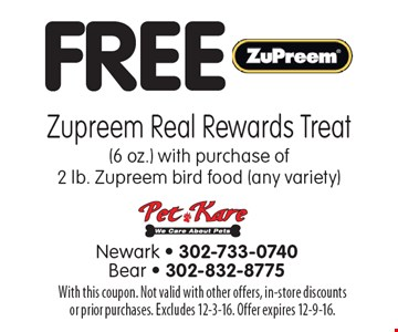 FREE Zupreem Real Rewards Treat (6 oz.) with purchase of 2 lb. Zupreem bird food (any variety). With this coupon. Not valid with other offers, in-store discounts or prior purchases. Excludes 12-3-16. Offer expires 12-9-16.