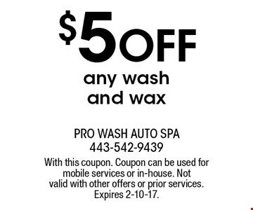 $5 off any wash and wax. With this coupon. Coupon can be used for mobile services or in-house. Not valid with other offers or prior services. Expires 2-10-17.