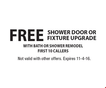 FREE SHOWER DOOR OR FIXTURE UPGRADE WITH BATH OR SHOWER REMODELFIRST 10 CALLERS. Not valid with other offers. Expires 11-4-16.