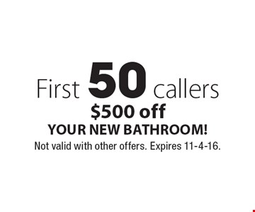 First 50 callers $500 off YOUR NEW BATHROOM!. Not valid with other offers. Expires 11-4-16.