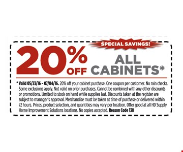 20% off all cabinets*. *Valid 5/23/16 - 7/4/16. 15% off your entire purchase. One coupon per customer. No rain checks. Some restrictions apply. Not valid on prior purchases. Cannot be combined with any other discounts or promotions. Limited to stock on hand while supplies last. Discounts taken at register are subject to manager's approval. Merchandise must be taken at time of purchase or delivered within 72 hours. Prices, product selection, and quantities may vary per location. Offer good at all HD Supply Home Improvement Solutions locations. No copies accepted. Reason Code 138