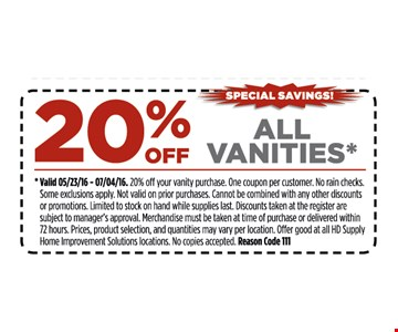 20% off all vanities*. *Valid 5/23/16 - 7/4/16. 15% off your entire purchase. One coupon per customer. No rain checks. Some restrictions apply. Not valid on prior purchases. Cannot be combined with any other discounts or promotions. Limited to stock on hand while supplies last. Discounts taken at register are subject to manager's approval. Merchandise must be taken at time of purchase or delivered within 72 hours. Prices, product selection, and quantities may vary per location. Offer good at all HD Supply Home Improvement Solutions locations. No copies accepted. Reason Code 111