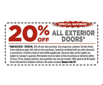 20% off all exterior doors*. *Valid 5/23/16 - 7/4/16. 15% off your entire purchase. One coupon per customer. No rain checks. Some restrictions apply. Not valid on prior purchases. Cannot be combined with any other discounts or promotions. Limited to stock on hand while supplies last. Discounts taken at register are subject to manager's approval. Merchandise must be taken at time of purchase or delivered within 72 hours. Prices, product selection, and quantities may vary per location. Offer good at all HD Supply Home Improvement Solutions locations. No copies accepted. Reason Code 112