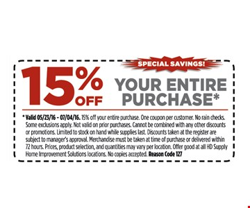 15% off your entire purchase*. *Valid 5/23/16 - 7/4/16. 15% off your entire purchase. One coupon per customer. No rain checks. Some restrictions apply. Not valid on prior purchases. Cannot be combined with any other discounts or promotions. Limited to stock on hand while supplies last. Discounts taken at register are subject to manager's approval. Merchandise must be taken at time of purchase or delivered within 72 hours. Prices, product selection, and quantities may vary per location. Offer good at all HD Supply Home Improvement Solutions locations. No copies accepted. Reason Code 127