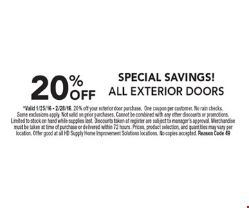 SPECIAL SAVINGS! 20% OFF ALL EXTERIOR DOORS. *Valid 1/25/16 - 2/28/16. 20% off your exterior door purchase.One coupon per customer. No rain checks. Some exclusions apply. Not valid on prior purchases. Cannot be combined with any other discounts or promotions. Limited to stock on hand while supplies last. Discounts taken at register are subject to manager's approval. Merchandise must be taken at time of purchase or delivered within 72 hours. Prices, product selection, and quantities may vary per location. Offer good at all HD Supply Home Improvement Solutions locations. No copies accepted. Reason Code 49