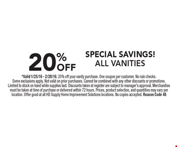 SPECIAL SAVINGS! 20% OFF ALL VANITIES. *Valid 1/25/16 - 2/28/16. 20% off your vanity purchase. One coupon per customer. No rain checks. Some exclusions apply. Not valid on prior purchases. Cannot be combined with any other discounts or promotions. Limited to stock on hand while supplies last. Discounts taken at register are subject to manager's approval. Merchandise must be taken at time of purchase or delivered within 72 hours. Prices, product selection, and quantities may vary per location. Offer good at all HD Supply Home Improvement Solutions locations. No copies accepted. Reason Code 48