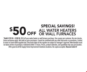 SPECIAL SAVINGS! $50 OFF ALL WATER HEATERSOR WALL FURNACES. *Valid 1/25/16 - 2/28/16. $50 off your water heater or wall furnace purchase. One coupon per customer. No rain checks. Some exclusions apply. Not valid on prior purchases. Cannot be combined with any other discounts or promotions. Limited to stock on hand while supplies last. Discounts taken at the register are subject to manager's approval. Merchandise must be taken at time of purchase or delivered within 72 hours. Prices, product selection, and quantities may vary per location. Offer good at all HD Supply Home Improvement Solutions locations. No copies accepted. Reason Code 47