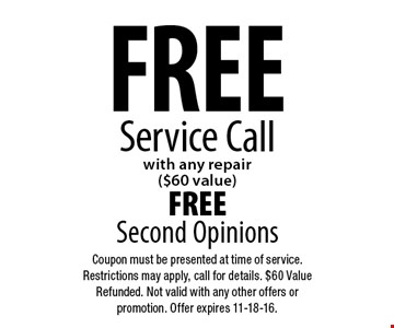 FREE Service Call with any repair ($60 value). FREE Second Opinions. Coupon must be presented at time of service. Restrictions may apply, call for details. $60 Value Refunded. Not valid with any other offers or promotion. Offer expires 11-18-16.