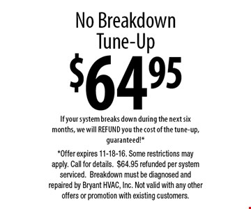 $64.95 No Breakdown Tune-Up If your system breaks down during the next six months, we will REFUND you the cost of the tune-up, guaranteed!*. *Offer expires 11-18-16. Some restrictions may apply. Call for details. $64.95 refunded per system serviced. Breakdown must be diagnosed and repaired by Bryant HVAC, Inc. Not valid with any other offers or promotion with existing customers.