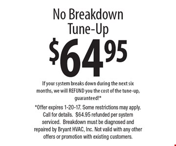 $64.95 No Breakdown Tune-Up. If your system breaks down during the next six months, we will REFUND you the cost of the tune-up, guaranteed!*. *Offer expires 1-20-17. Some restrictions may apply. Call for details.$64.95 refunded per system serviced.Breakdown must be diagnosed and repaired by Bryant HVAC, Inc. Not valid with any other offers or promotion with existing customers.