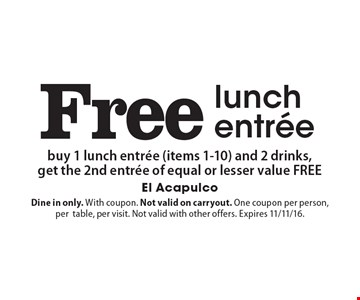 Free lunch entree – buy 1 lunch entree (items 1-10) and 2 drinks, get the 2nd entree of equal or lesser value free. Dine in only. With coupon. Not valid on carryout. One coupon per person, per table, per visit. Not valid with other offers. Expires 11/11/16.