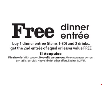 Free dinner entree buy 1 dinner entree (items 1-30) and 2 drinks,get the 2nd entree of equal or lesser value FREE. Dine in only. With coupon. Not valid on carryout. One coupon per person, per table, per visit. Not valid with other offers. Expires 1/27/17.