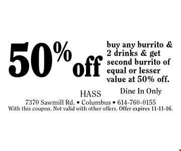 50% off buy any burrito & 2 drinks & get second burrito of equal or lesser value at 50% off. Dine In Only. With this coupon. Not valid with other offers. Offer expires 11-11-16.