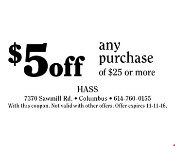 $5 off any purchase of $25 or more. With this coupon. Not valid with other offers. Offer expires 11-11-16.