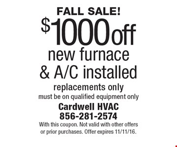 FALL SALE! $1000 off new furnace & A/C installed replacements only, must be on qualified equipment only. With this coupon. Not valid with other offers or prior purchases. Offer expires 11/11/16.
