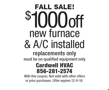 Fall Sale! $1000 off new furnace & A/C installed. Replacements only. Must be on qualified equipment only. With this coupon. Not valid with other offers or prior purchases. Offer expires 12-9-16.