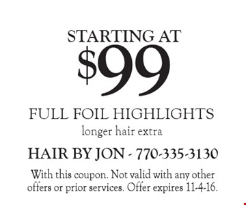 Full foil highlights starting at $99. Longer hair extra. With this coupon. Not valid with any other offers or prior services. Offer expires 11-4-16.