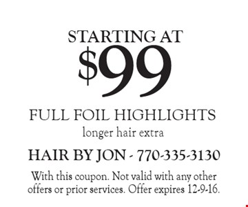 Full Foil Highlights starting at $99. Longer hair extra. With this coupon. Not valid with any other offers or prior services. Offer expires 12-9-16.