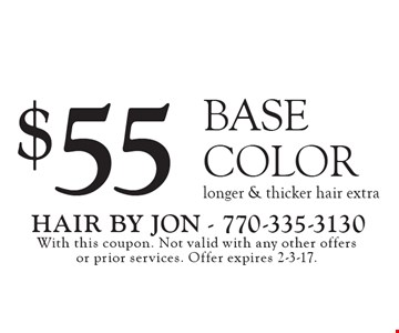 $55 BASE COLOR, longer & thicker hair extra. With this coupon. Not valid with any other offers or prior services. Offer expires 2-3-17.