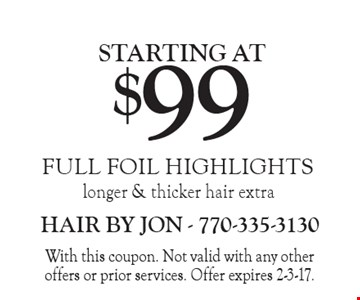 STARTING AT $99 FULL FOIL HIGHLIGHTS, longer & thicker hair extra. With this coupon. Not valid with any other offers or prior services. Offer expires 2-3-17.