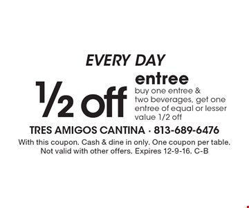 EVERY DAY 1/2 off entree. Buy one entree & two beverages, get one entree of equal or lesser value 1/2 off. With this coupon. Cash & dine in only. One coupon per table. Not valid with other offers. Expires 12-9-16. C-B
