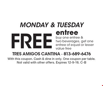 MONDAY & TUESDAY - Free entree. Buy one entree & two beverages, get one entree of equal or lesser value free. With this coupon. Cash & dine in only. One coupon per table. Not valid with other offers. Expires 12-9-16. C-B