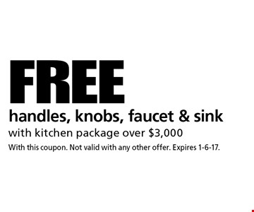 FREE handles, knobs, faucet & sink with kitchen package over $3,000. With this coupon. Not valid with any other offer. Expires 1-6-17.