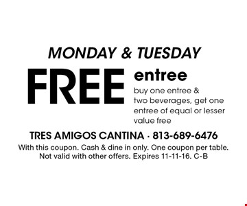 Monday & Tuesday. Free entree. Buy one entree &two beverages, get one entree of equal or lesser value free. With this coupon. Cash & dine in only. One coupon per table. Not valid with other offers. Expires 11-11-16. C-B