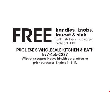 Free handles, knobs, faucet & sink with kitchen package over $3,000. With this coupon. Not valid with other offers or prior purchases. Expires 1-13-17.