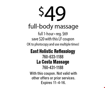 $49 full-body massage full 1-hour - reg. $69 save $20 with this LF couponOK to photocopy and use multiple times!. With this coupon. Not valid with other offers or prior services. Expires 11-4-16.