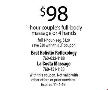 $98 1-hour couple's full-body massage or 4 hands full 1-hour - reg. $128 save $30 with this LF coupon. With this coupon. Not valid with other offers or prior services. Expires 11-4-16.