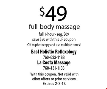 $49 full-body massage full 1-hour - reg. $69 save $20 with this LF coupon OK to photocopy and use multiple times! With this coupon. Not valid with other offers or prior services. Expires 2-3-17.