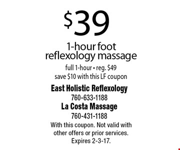 $39 1-hour foot reflexology massage full 1-hour - reg. $49 save $10 with this LF coupon. With this coupon. Not valid with other offers or prior services. Expires 2-3-17.