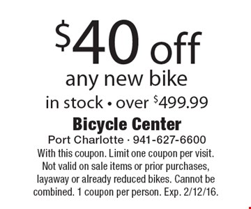$40 off any new bike in stock • over $499.99. With this coupon. Limit one coupon per visit. Not valid on sale items or prior purchases, layaway or already reduced bikes. Cannot be combined. 1 coupon per person. Exp. 12/12/16.