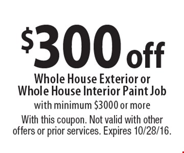 $300 off Whole House Exterior orWhole House Interior Paint Job with minimum $3000 or more. With this coupon. Not valid with other offers or prior services. Expires 10/28/16.