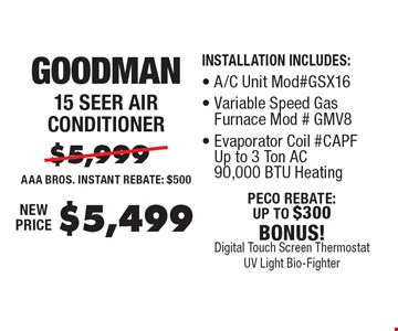 $5,499 Goodman 15 seer air conditioner. Installation includes:, A/C unit Mod#GSX16, variable speed gas furnace Mod#gmPF. Up to 3 ton AC 90,000 BTU heating.