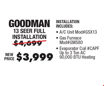 $3,999 Goodman 13 Seer Full Installation Installation Includes: A/C Unit Mod#GSX13, Gas Furnace Mod#GMS80, Evaporator Coil #CAPF Up to 3 Ton AC 90,000 BTU Heating, Thermostat.