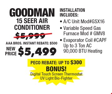 $5,499 Goodman 15 Seer Air Conditioner. Installation Includes:, A/C Unit Mod#GSX16, Variable Speed Gas Furnace Mod#gmPF Up to 3 Ton AC 90,000 BTU Heating.