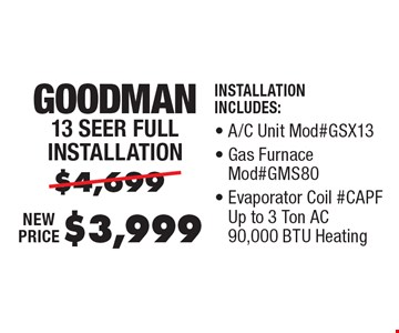 $3,999 Goodman 13 Seer Full Installation. Installation Includes: A/C Unit Mod#GSX13, Gas Furnace Mod#GMS80, Evaporator Coil #CAPF Up to 3 Ton AC 90,000 BTU Heating, Thermostat.