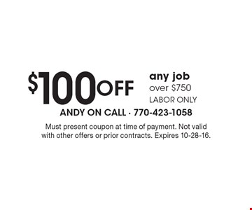 $100 off any job over $750 labor only. Must present coupon at time of payment. Not valid with other offers or prior contracts. Expires 10-28-16.